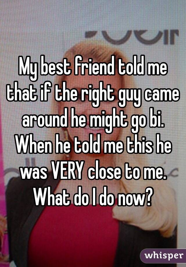 My best friend told me that if the right guy came around he might go bi. When he told me this he was VERY close to me. What do I do now?