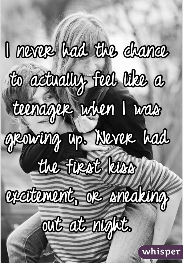 I never had the chance to actually feel like a teenager when I was growing up. Never had the first kiss excitement, or sneaking out at night.