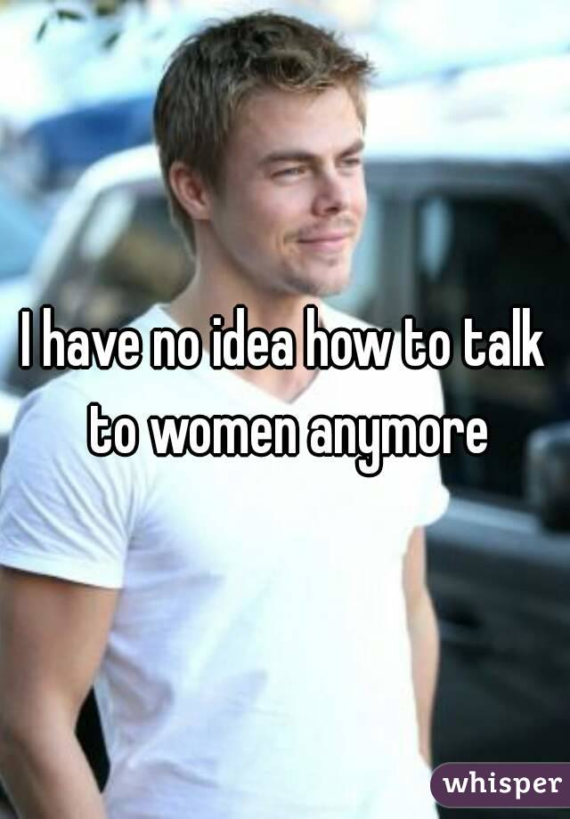 I have no idea how to talk to women anymore