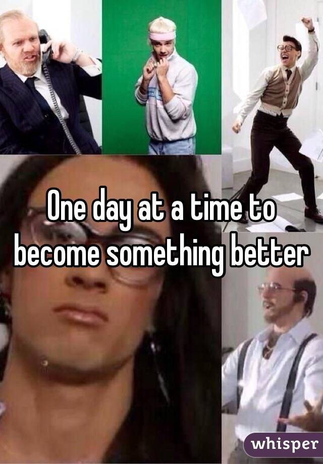 One day at a time to become something better