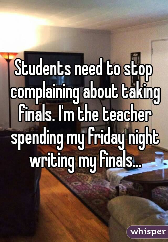 Students need to stop complaining about taking finals. I'm the teacher spending my friday night writing my finals...