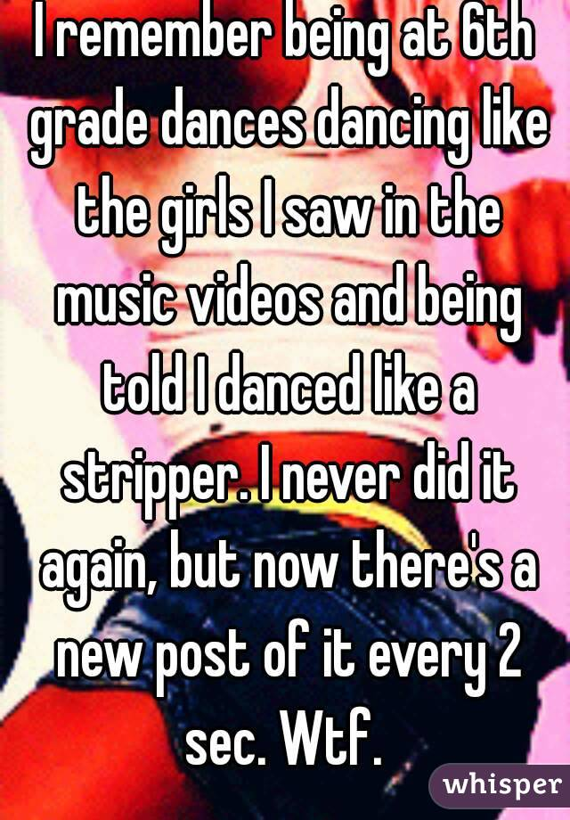 I remember being at 6th grade dances dancing like the girls I saw in the music videos and being told I danced like a stripper. I never did it again, but now there's a new post of it every 2 sec. Wtf.