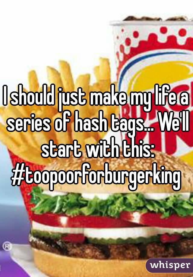 I should just make my life a series of hash tags... We'll start with this: #toopoorforburgerking
