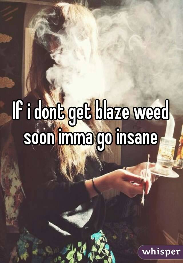 If i dont get blaze weed soon imma go insane