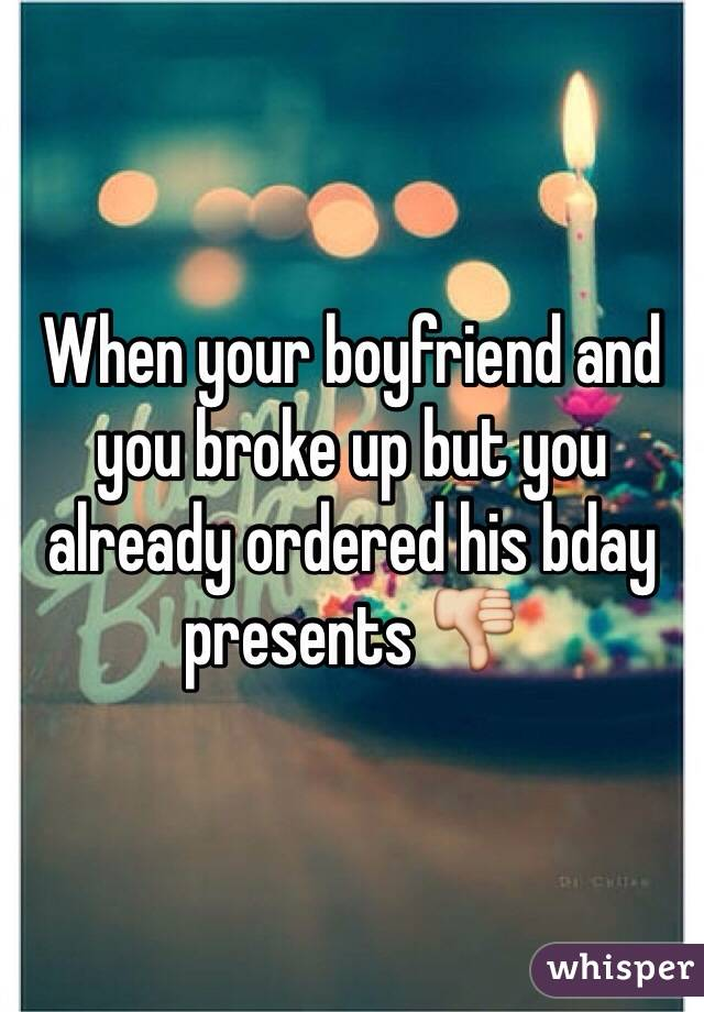 When your boyfriend and you broke up but you already ordered his bday presents 👎