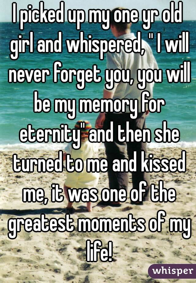 "I picked up my one yr old girl and whispered, "" I will never forget you, you will be my memory for eternity"" and then she turned to me and kissed me, it was one of the greatest moments of my life!"