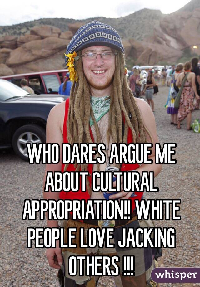 WHO DARES ARGUE ME ABOUT CULTURAL APPROPRIATION!! WHITE PEOPLE LOVE JACKING OTHERS !!!