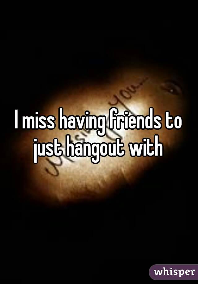 I miss having friends to just hangout with