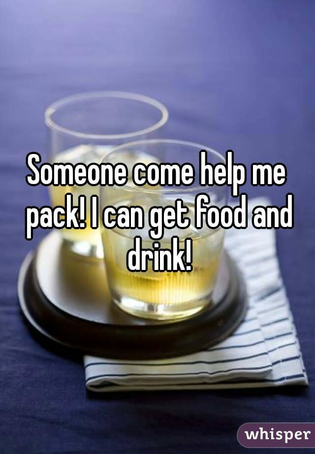 Someone come help me pack! I can get food and drink!