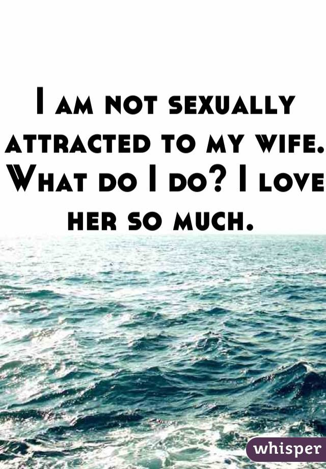 I am not sexually attracted to my wife. What do I do? I love her so much.