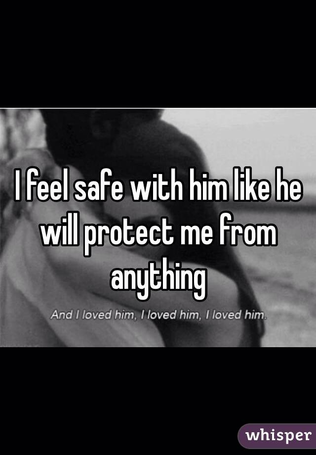 I feel safe with him like he will protect me from anything