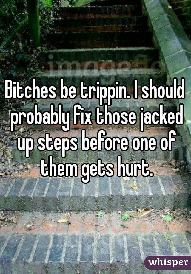 Bitches be trippin. I should probably fix those jacked up steps before one of them gets hurt.