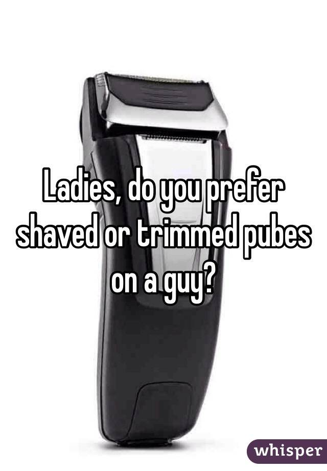 Ladies, do you prefer shaved or trimmed pubes on a guy?