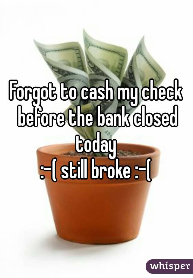 Forgot to cash my check before the bank closed today  :-( still broke :-(