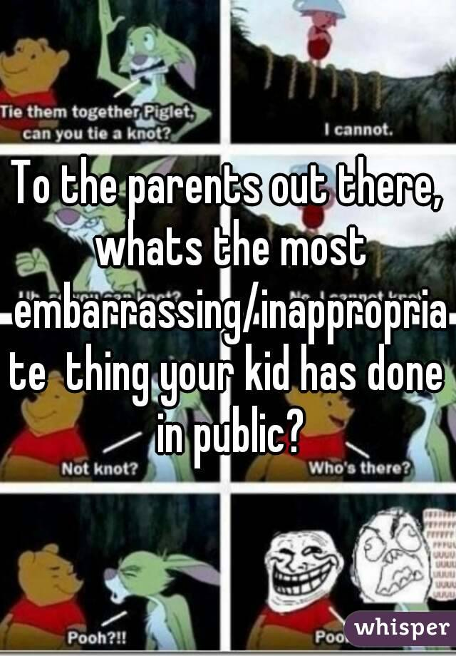 To the parents out there, whats the most embarrassing/inappropriate  thing your kid has done in public?