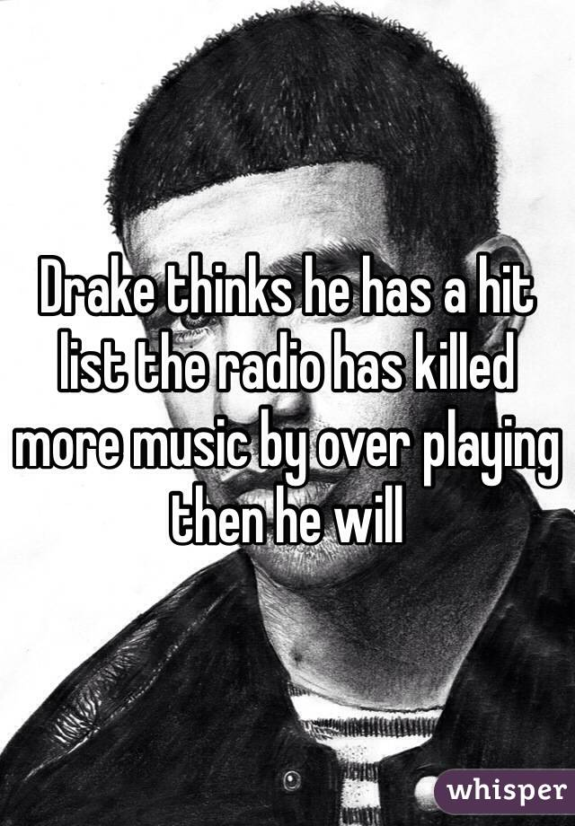 Drake thinks he has a hit list the radio has killed more music by over playing then he will