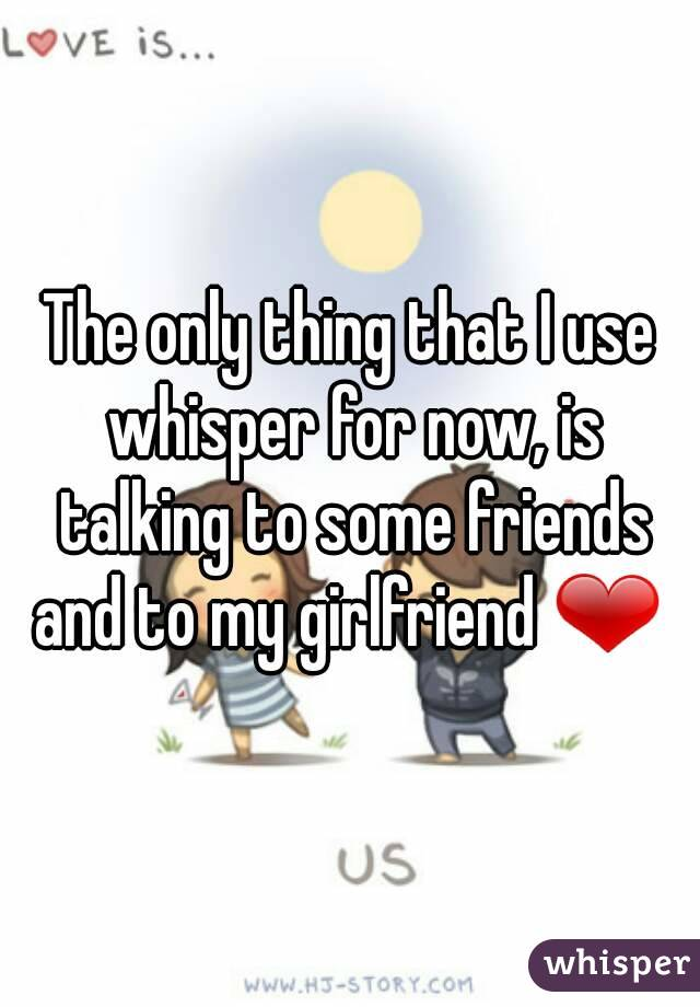 The only thing that I use whisper for now, is talking to some friends and to my girlfriend ❤