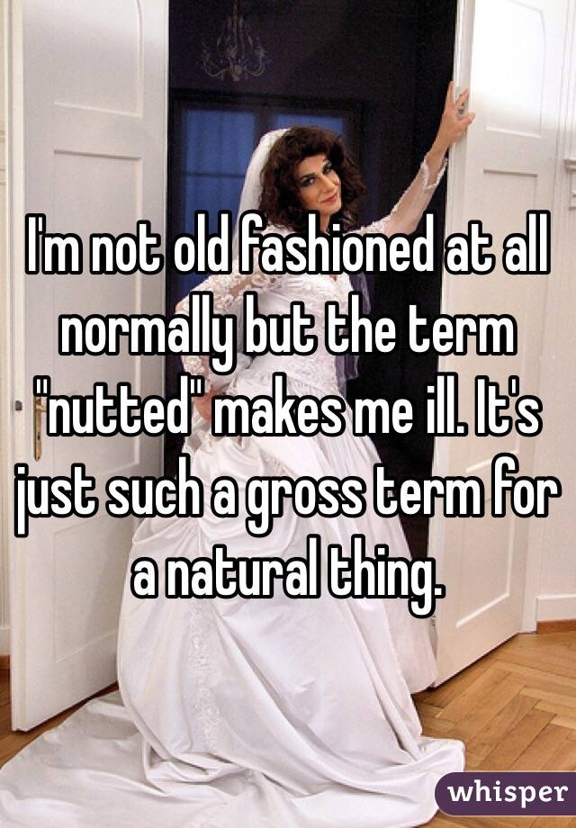 """I'm not old fashioned at all normally but the term """"nutted"""" makes me ill. It's just such a gross term for a natural thing."""