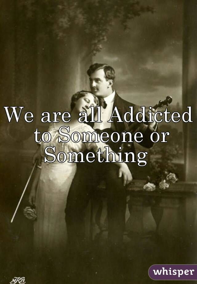 We are all Addicted to Someone or Something