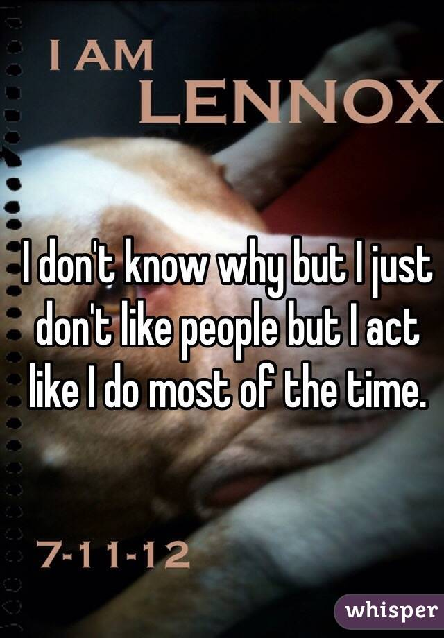 I don't know why but I just don't like people but I act like I do most of the time.