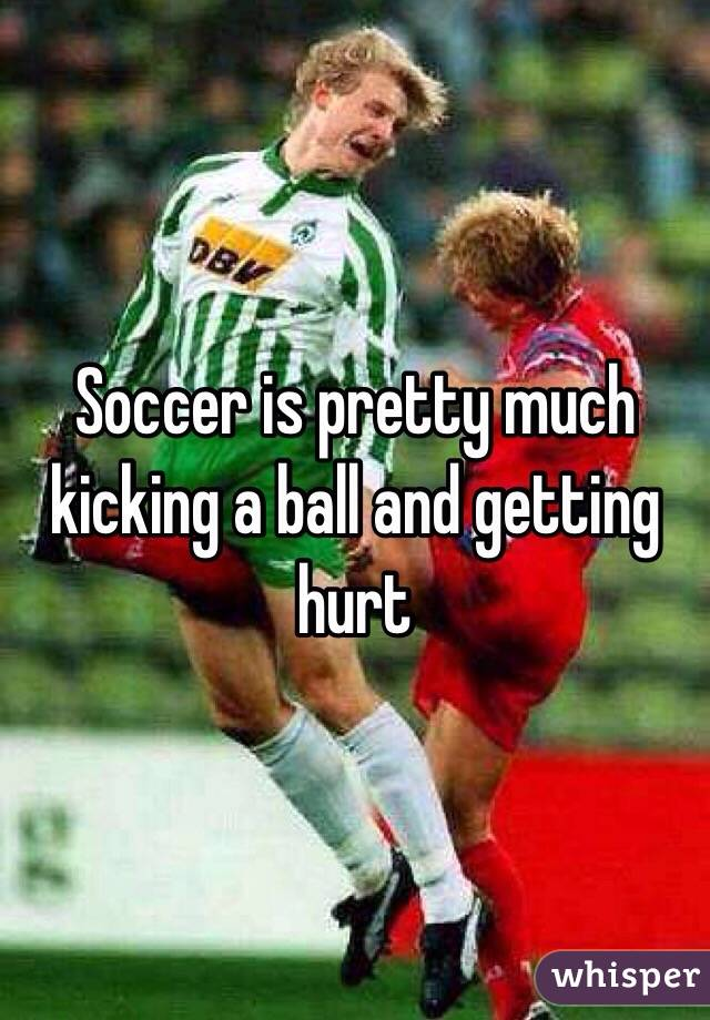 Soccer is pretty much kicking a ball and getting hurt