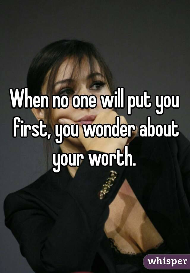 When no one will put you first, you wonder about your worth.