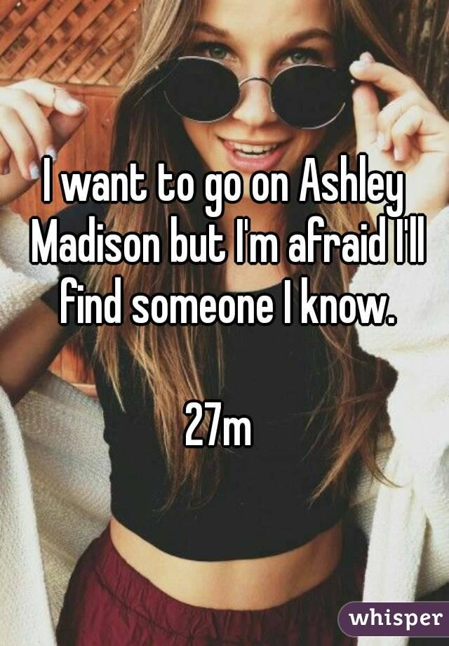 I want to go on Ashley Madison but I'm afraid I'll find someone I know.  27m