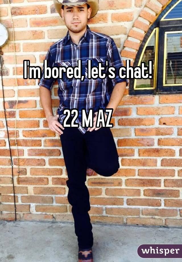 I'm bored, let's chat!  22 M AZ