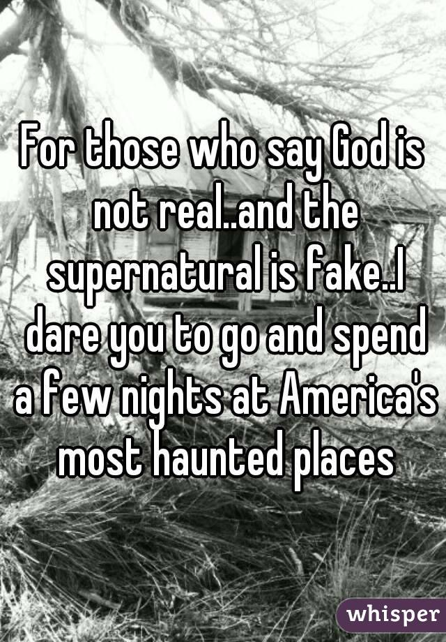 For those who say God is not real..and the supernatural is fake..I dare you to go and spend a few nights at America's most haunted places