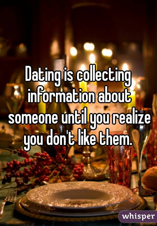 Dating is collecting information about someone until you realize you don't like them.