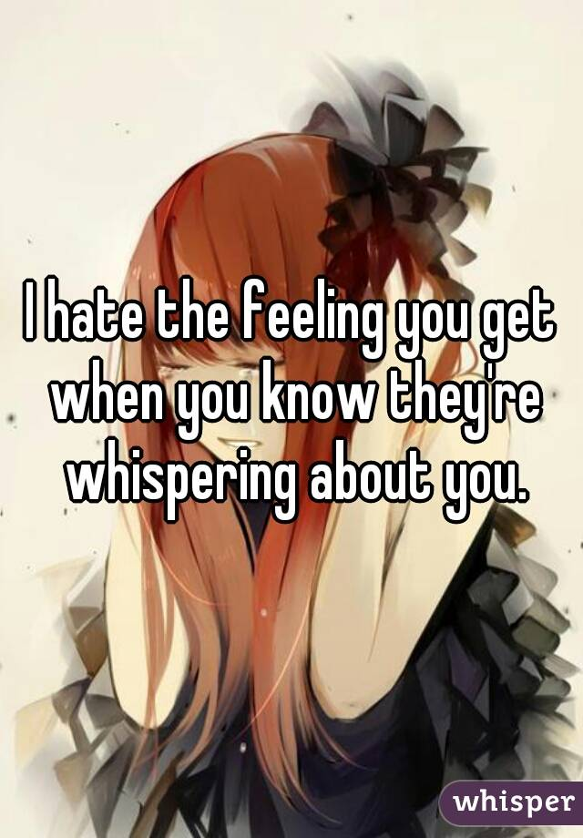 I hate the feeling you get when you know they're whispering about you.