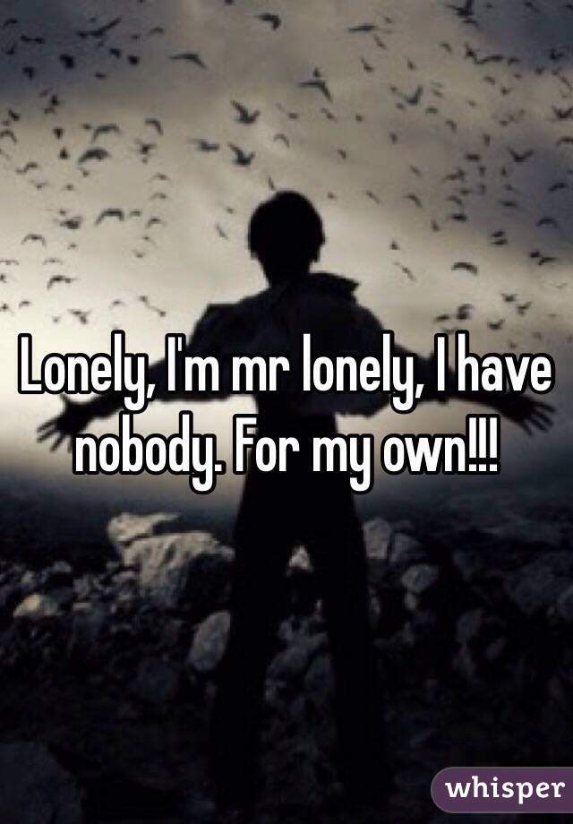 Lonely, I'm mr lonely, I have nobody. For my own!!!
