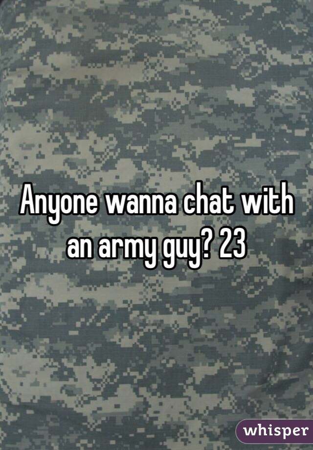 Anyone wanna chat with an army guy? 23