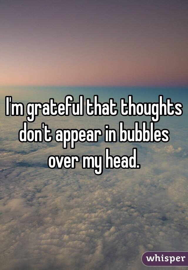 I'm grateful that thoughts don't appear in bubbles over my head.