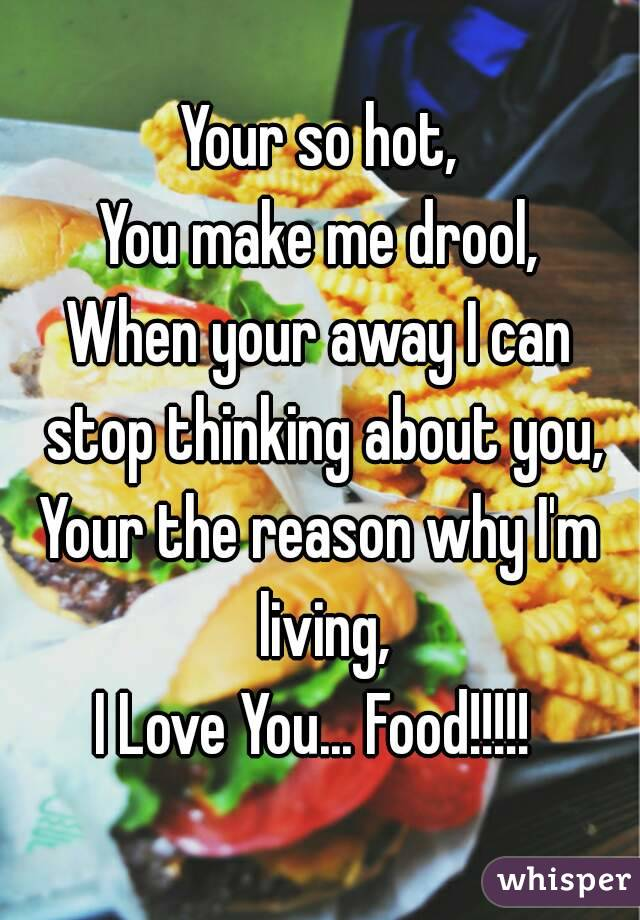Your so hot, You make me drool, When your away I can stop thinking about you, Your the reason why I'm living, I Love You... Food!!!!!