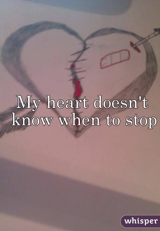 My heart doesn't know when to stop