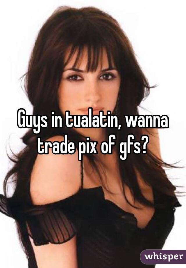 Guys in tualatin, wanna trade pix of gfs?