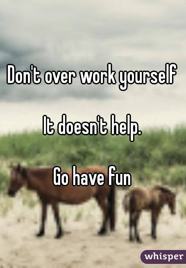 Don't over work yourself  It doesn't help.  Go have fun