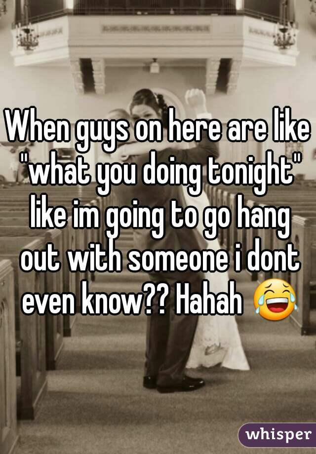 "When guys on here are like ""what you doing tonight"" like im going to go hang out with someone i dont even know?? Hahah 😂"