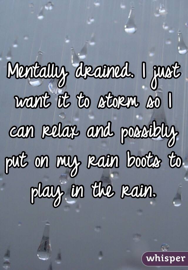 Mentally drained. I just want it to storm so I can relax and possibly put on my rain boots to play in the rain.
