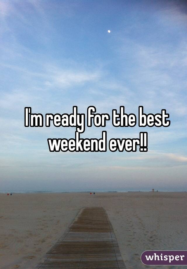 I'm ready for the best weekend ever!!