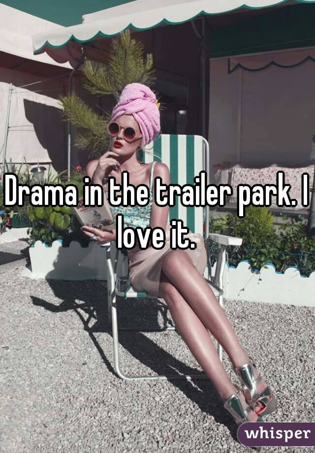Drama in the trailer park. I love it.