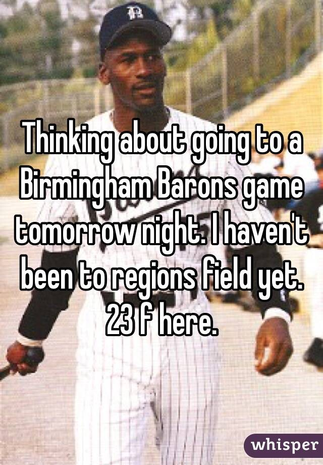 Thinking about going to a Birmingham Barons game tomorrow night. I haven't been to regions field yet. 23 f here.