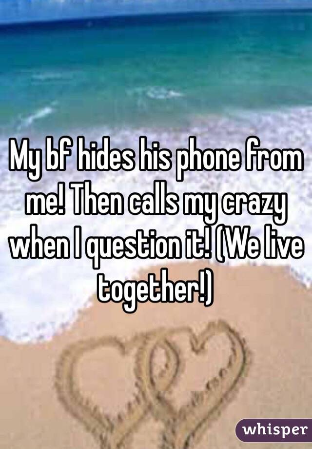 My bf hides his phone from me! Then calls my crazy when I question it! (We live together!)