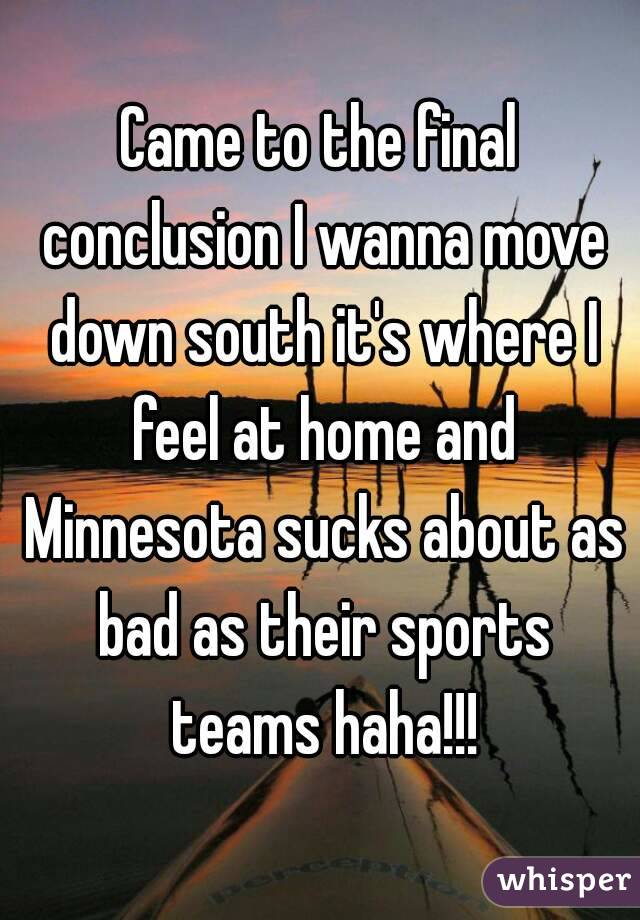 Came to the final conclusion I wanna move down south it's where I feel at home and Minnesota sucks about as bad as their sports teams haha!!!