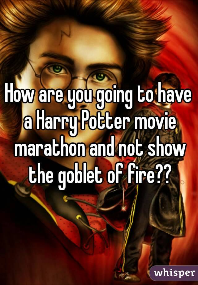 How are you going to have a Harry Potter movie marathon and not show the goblet of fire??