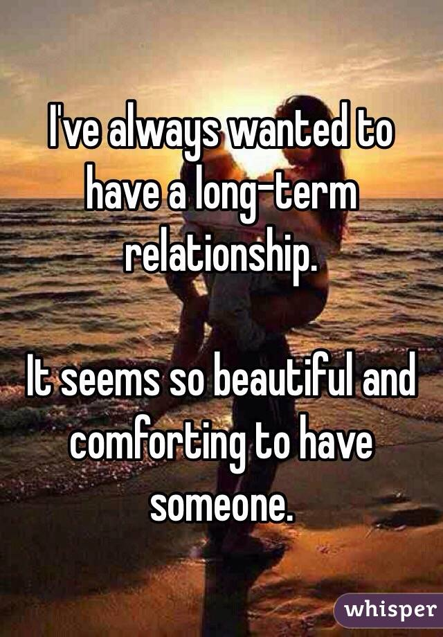 I've always wanted to have a long-term relationship.  It seems so beautiful and comforting to have someone.