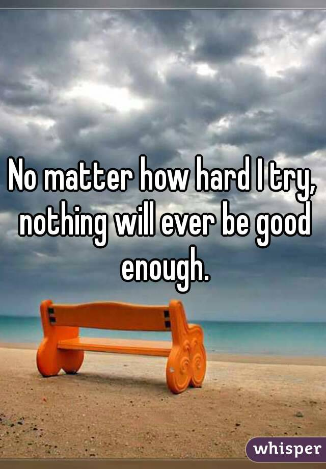 No matter how hard I try, nothing will ever be good enough.