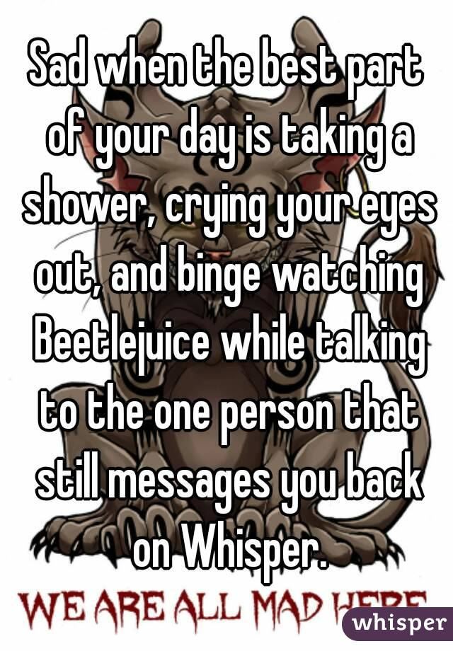 Sad when the best part of your day is taking a shower, crying your eyes out, and binge watching Beetlejuice while talking to the one person that still messages you back on Whisper.