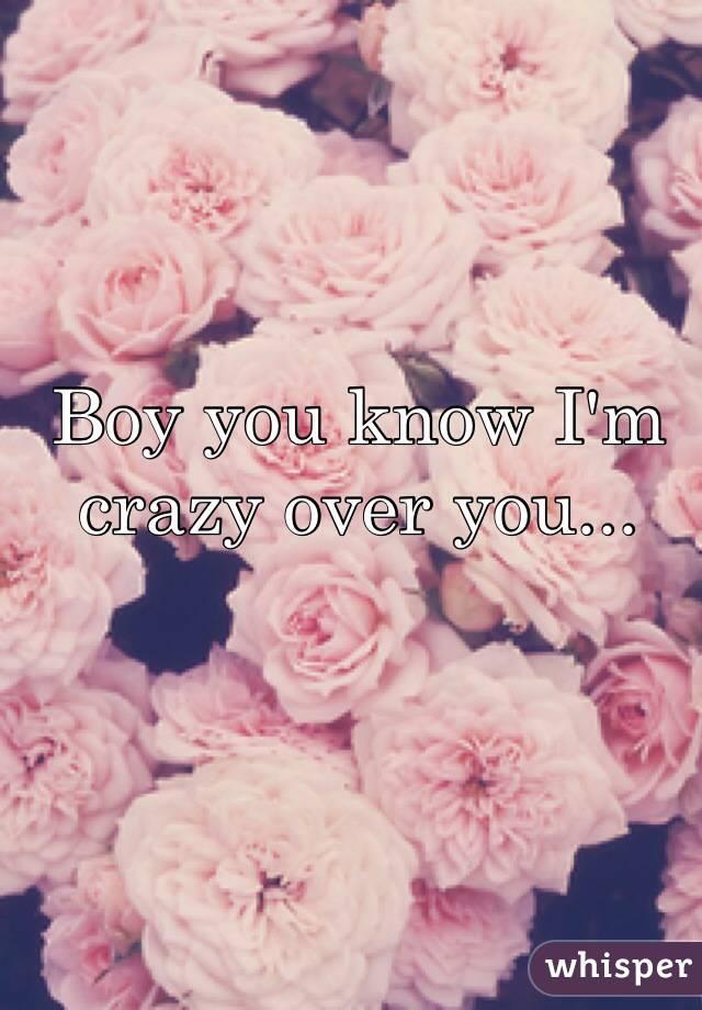 Boy you know I'm crazy over you...